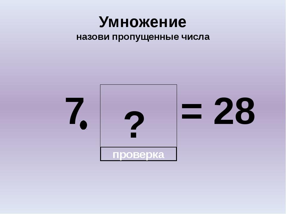 ? Умножение назови пропущенные числа 7 = 28 проверка