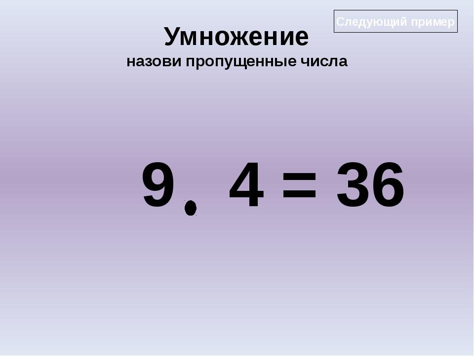 Умножение назови пропущенные числа 9 4 = 36 Следующий пример