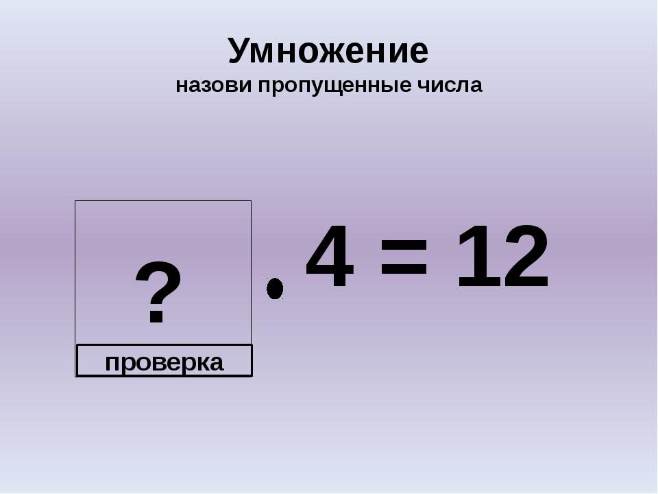 ? Умножение назови пропущенные числа 4 = 12 проверка