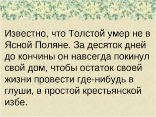 Известно, что Толстой умер не в Ясной Поляне. За десяток дней до кончины он н