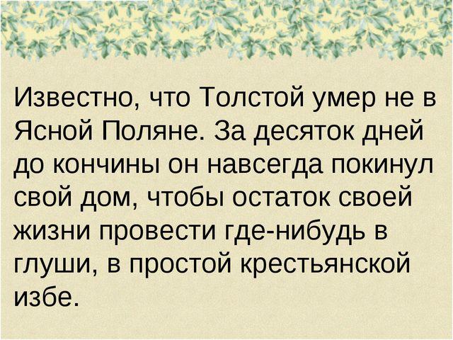 Известно, что Толстой умер не в Ясной Поляне. За десяток дней до кончины он н...