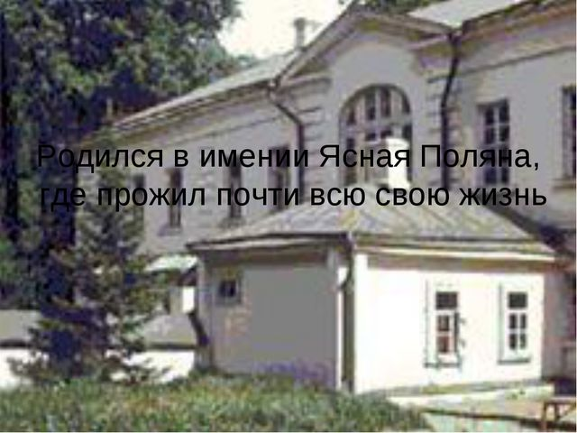 Родился в имении Ясная Поляна, где прожил почти всю свою жизнь