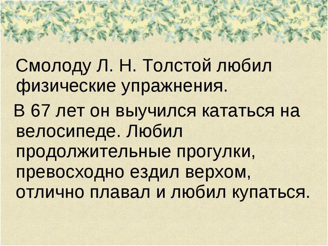 Смолоду Л. Н. Толстой любил физические упражнения. В 67 лет он выучился ката...