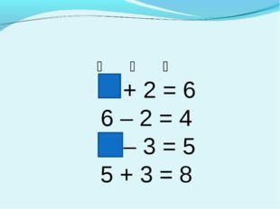 ❆ ❆ ❆ + 2 = 6 6 – 2 = 4 – 3 = 5 5 + 3 = 8