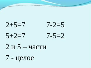 2+5=7 7-2=5 5+2=7 7-5=2 2 и 5 – части 7 - целое