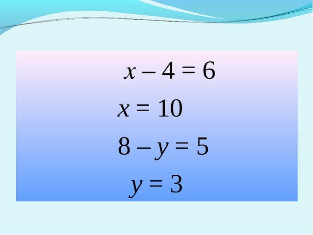 х – 4 = 6 х = 10 8 – у = 5 у = 3