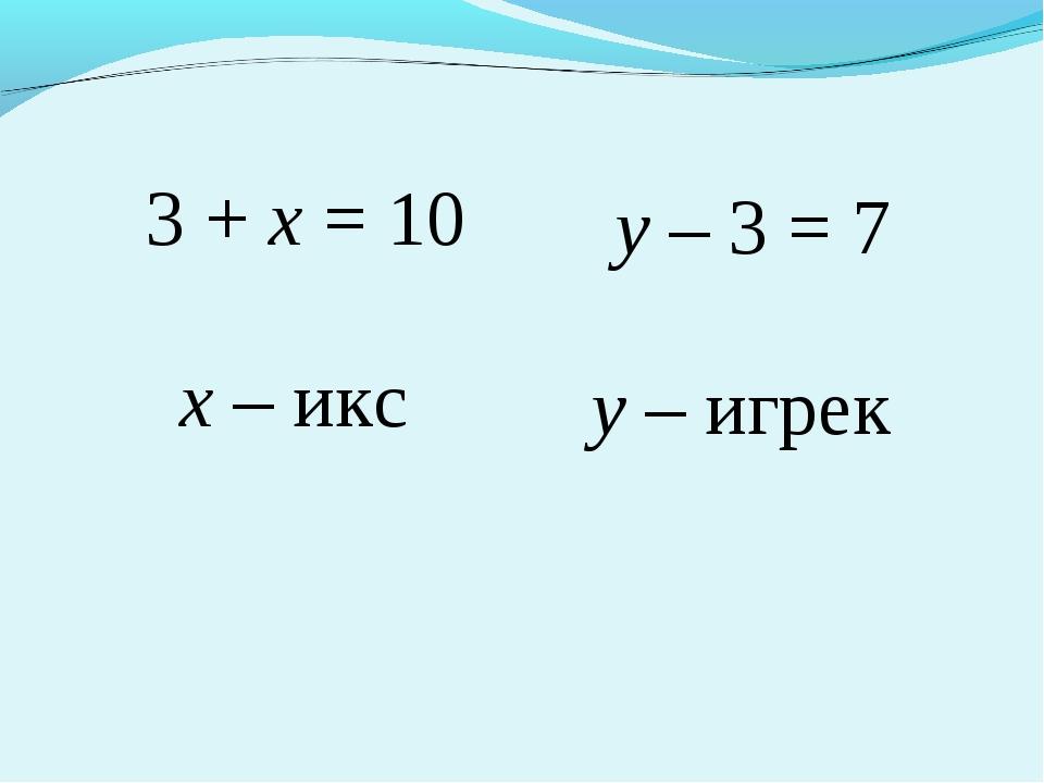 3 + х = 10 у – 3 = 7 х – икс у – игрек