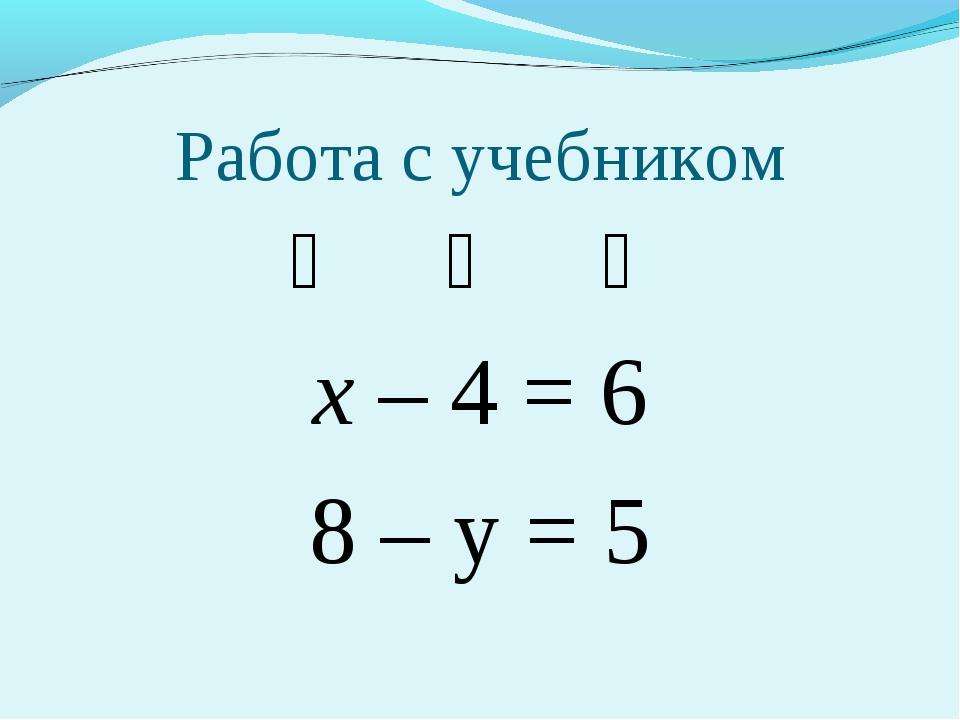 Работа с учебником ❆ ❆ ❆ х – 4 = 6 8 – у = 5