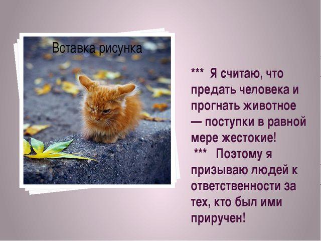 *** Я считаю, что предать человека и прогнать животное — поступки в равной ме...