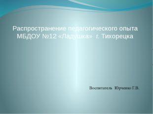 Распространение педагогического опыта МБДОУ №12 «Ладушка» г. Тихорецка Воспи