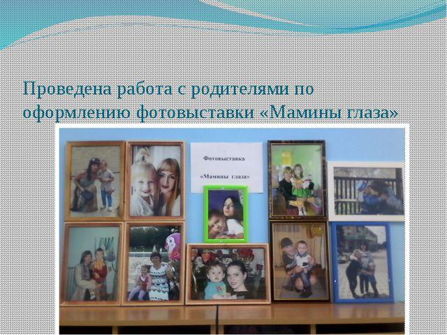 Проведена работа с родителями по оформлению фотовыставки «Мамины глаза»