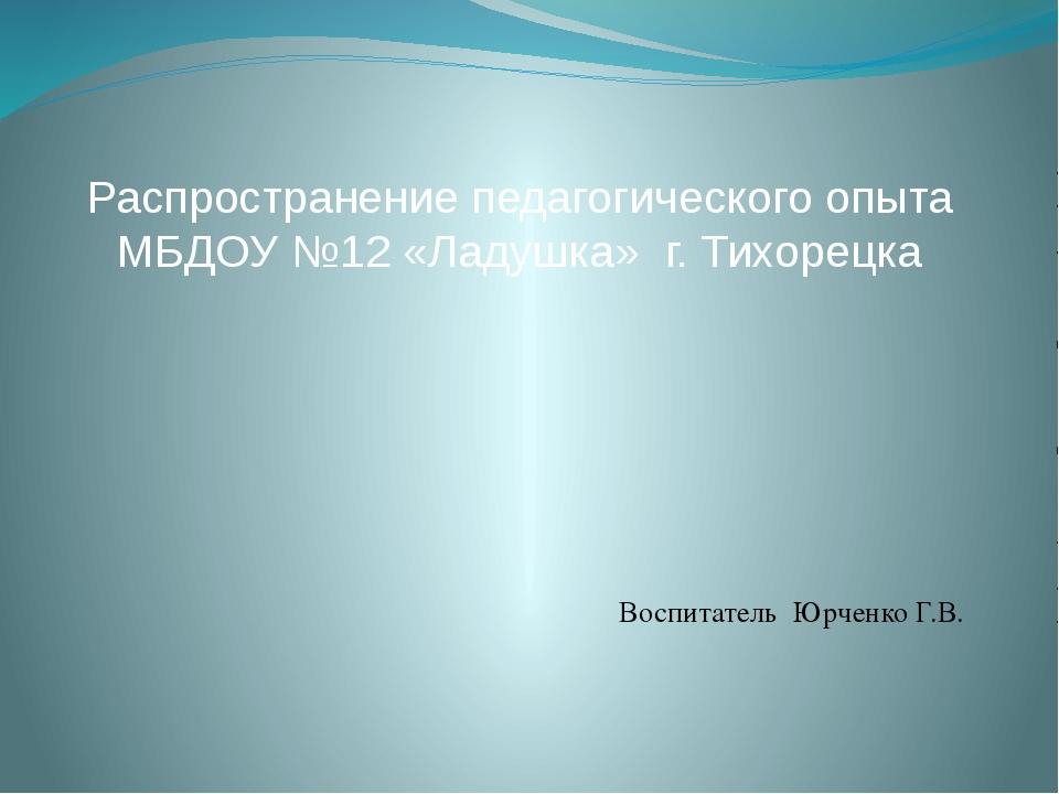 Распространение педагогического опыта МБДОУ №12 «Ладушка» г. Тихорецка Воспи...