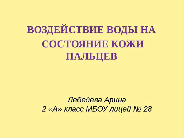 Лебедева Арина 2 «А» класс МБОУ лицей № 28 ВОЗДЕЙСТВИЕ ВОДЫ НА СОСТОЯНИЕ КОЖИ...
