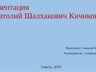 Презентация «Анатолий Шалхакович Кичиков» Выполнил: Сакилов Цебек Руководител