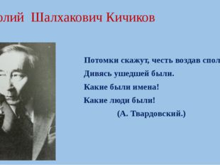 Анатолий Шалхакович Кичиков Потомки скажут, честь воздав сполна, Дивясь ушедш