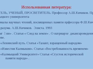Использованная литература: УЧИТЕЛЬ, УЧЕНЫЙ, ПРОСВЕТИТЕЛЬ. Профессор А.Ш.Кичик