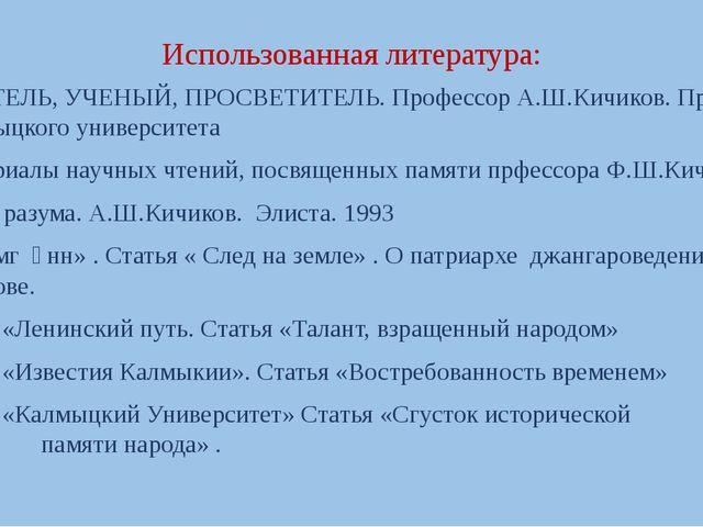 Использованная литература: УЧИТЕЛЬ, УЧЕНЫЙ, ПРОСВЕТИТЕЛЬ. Профессор А.Ш.Кичик...