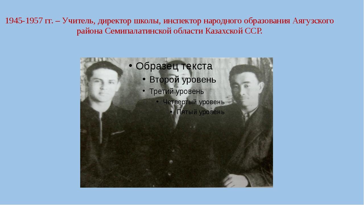 1945-1957 гг. – Учитель, директор школы, инспектор народного образования Аягу...