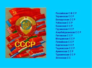 Российская С Ф С Р Украинская С С Р Белорусская С С Р Узбекская С С Р Казахс