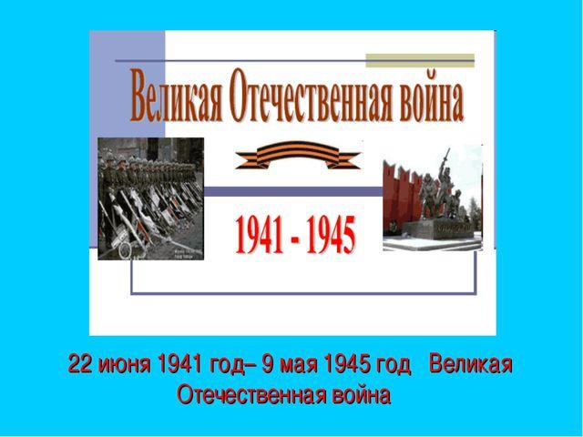 22 июня 1941 год– 9 мая 1945 год Великая Отечественная война