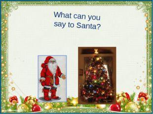 What can you say to Santa? Дети будут сами представлять себя.