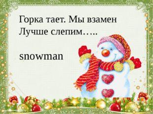Горка тает. Мы взамен Лучше слепим….. snowman