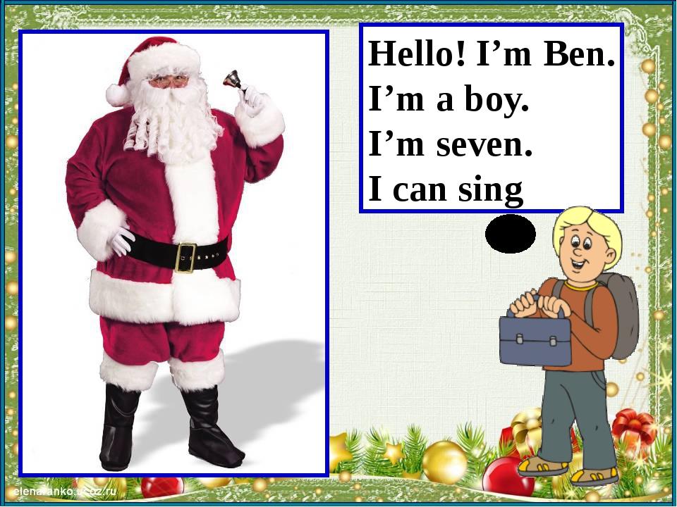 Hello! I'm Ben. I'm a boy. I'm seven. I can sing Учитель читает за мальчика.