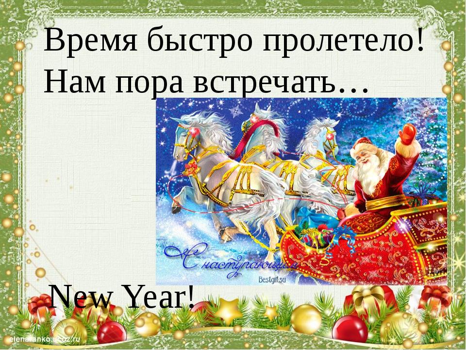 Время быстро пролетело! Нам пора встречать… New Year!