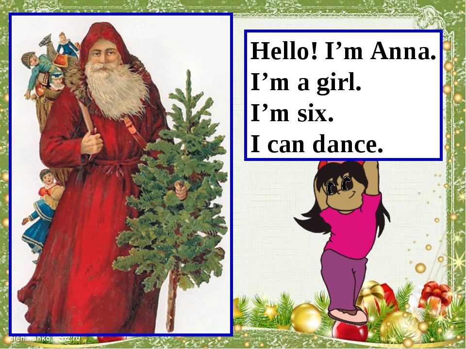 Hello! I'm Anna. I'm a girl. I'm six. I can dance. Учитель читает за девочку.