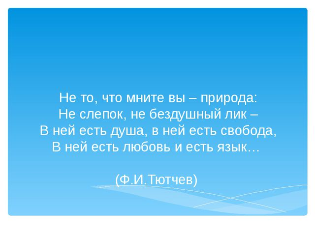 Не то, что мните вы – природа: Не слепок, не бездушный лик – В ней есть душа...