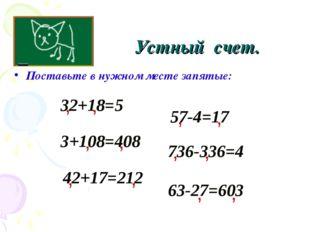 Поставьте в нужном месте запятые: Устный счет. 32+18=5 , 3+108=408 736-336=4