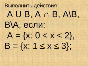 Выполнить действия A U B, A ∩ B, A\B, B\A, если: A = {x: 0 < x < 2}, B = {x: