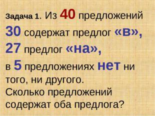 Задача 1. Из 40 предложений 30 содержат предлог «в», 27 предлог «на», в 5 пре