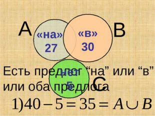 """«в» 30 «на» 27 А В С Есть предлог """"на"""" или """"в"""" или оба предлога «в» 30 нет 5"""