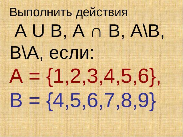 Выполнить действия A U B, A ∩ B, A\B, B\A, если: A = {1,2,3,4,5,6}, B = {4,5,...