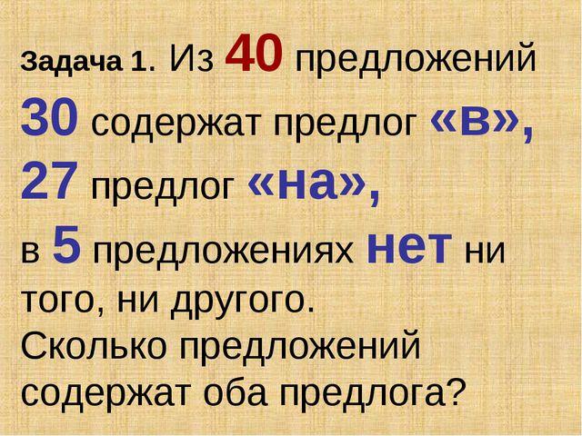 Задача 1. Из 40 предложений 30 содержат предлог «в», 27 предлог «на», в 5 пре...