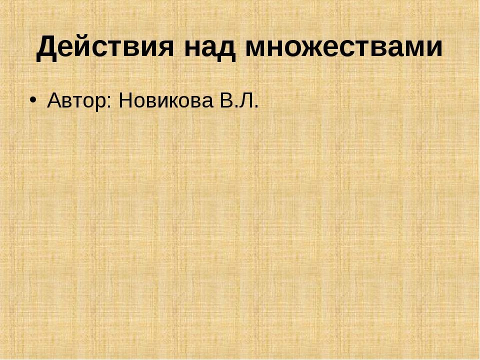 Действия над множествами Автор: Новикова В.Л.