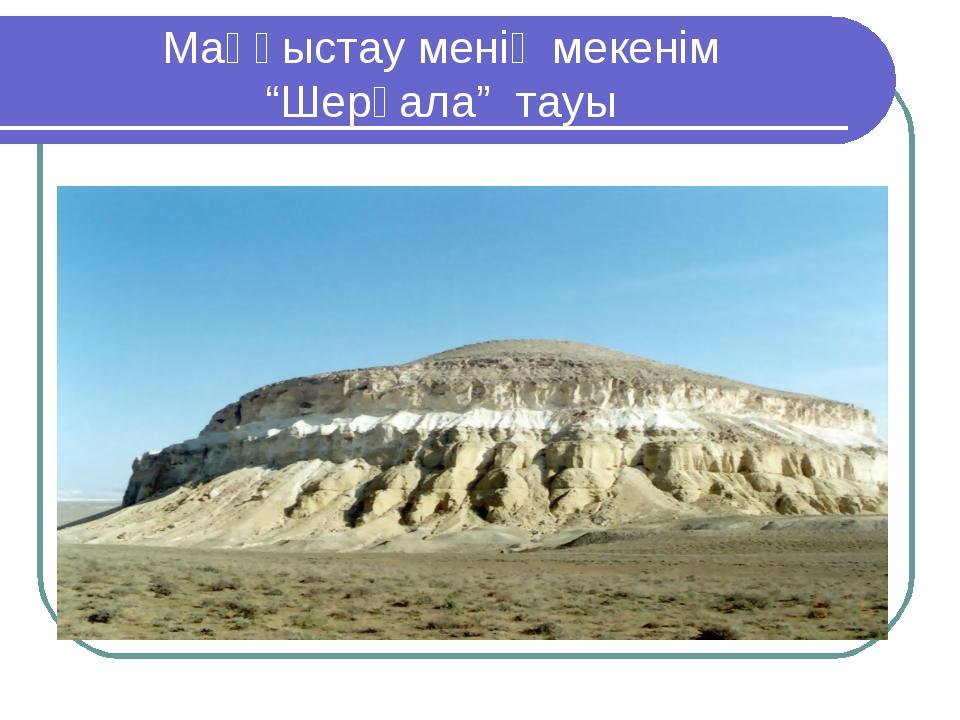 """Маңғыстау менің мекенім """"Шерқала"""" тауы"""