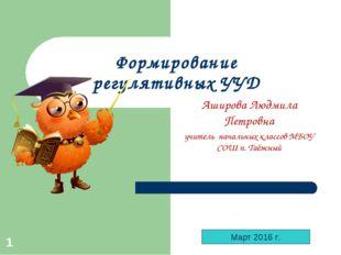 * Формирование регулятивных УУД Аширова Людмила Петровна учитель начальных кл