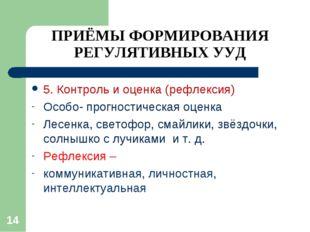 ПРИЁМЫ ФОРМИРОВАНИЯ РЕГУЛЯТИВНЫХ УУД 5. Контроль и оценка (рефлексия) Особо-