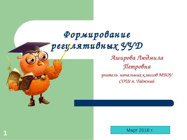 * Формирование регулятивных УУД Аширова Людмила Петровна учитель начальных кл...