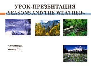 УРОК-ПРЕЗЕНТАЦИЯ «SEASONS AND THE WEATHER» Составитель: Опиева Т.М.