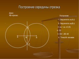 Построение середины отрезка Дано: AB-отрезок: A B Построение: 1. Окружность 