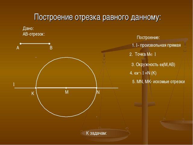 Построение отрезка равного данному: Построение: 1. l- произвольная прямая 2....