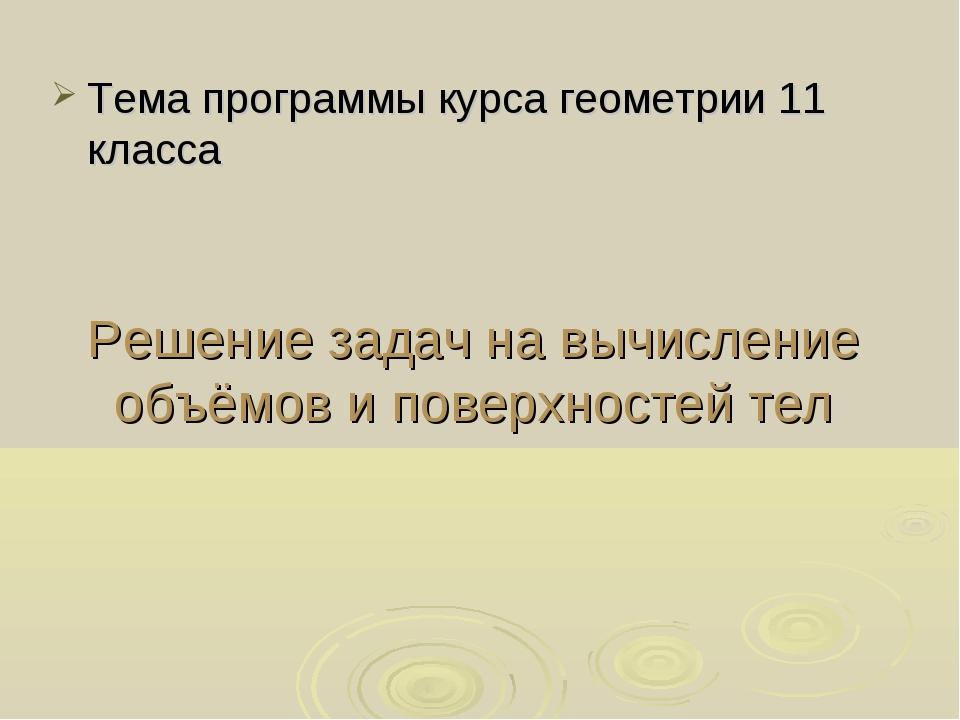 Решение задач на вычисление объёмов и поверхностей тел Тема программы курса г...