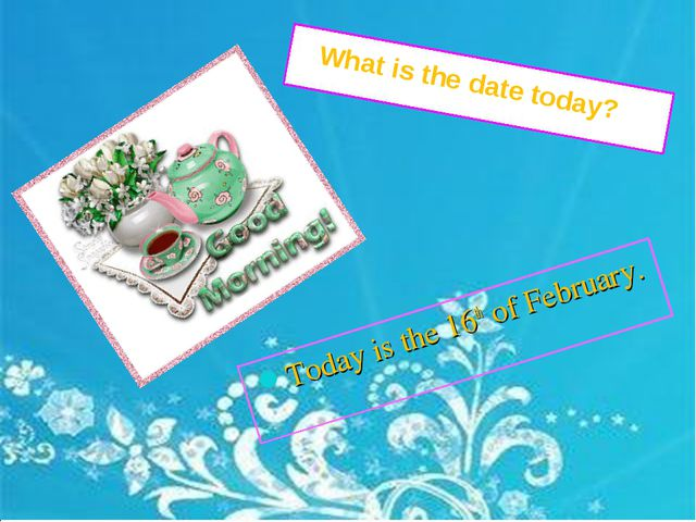 Today is the 16th of February. What is the date today?