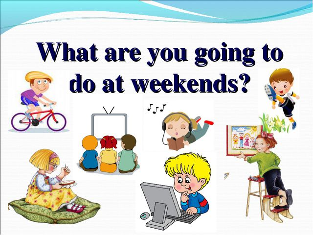 What are you going to do at weekends?