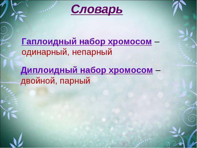 Словарь Гаплоидный набор хромосом – одинарный, непарный Диплоидный набор хром...