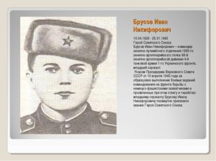 Брусов Иван Никифорович 10.04.1926 - 25.01.1945 Герой Советского Союза. Брусо