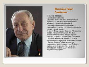 Маштаков Павел Семёнович 19.05.1920 - 09.08.2012 Герой Советского Союза Машта